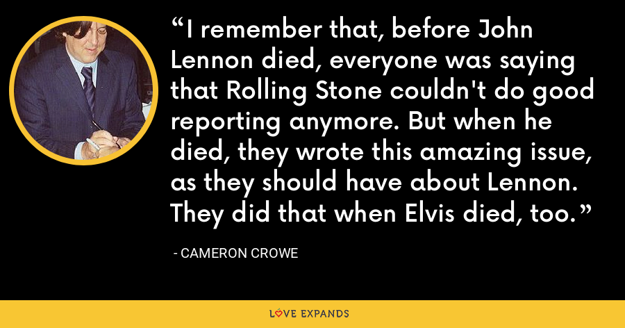 I remember that, before John Lennon died, everyone was saying that Rolling Stone couldn't do good reporting anymore. But when he died, they wrote this amazing issue, as they should have about Lennon. They did that when Elvis died, too. - Cameron Crowe