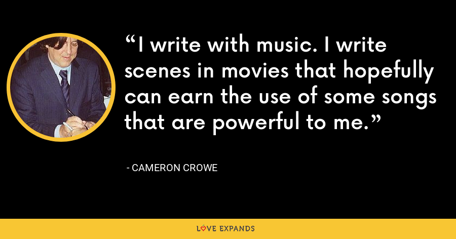 I write with music. I write scenes in movies that hopefully can earn the use of some songs that are powerful to me. - Cameron Crowe