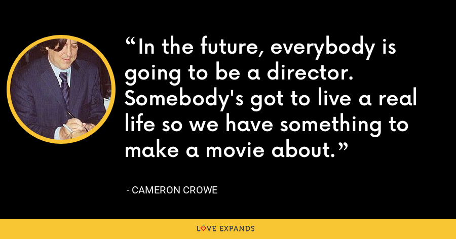 In the future, everybody is going to be a director. Somebody's got to live a real life so we have something to make a movie about. - Cameron Crowe