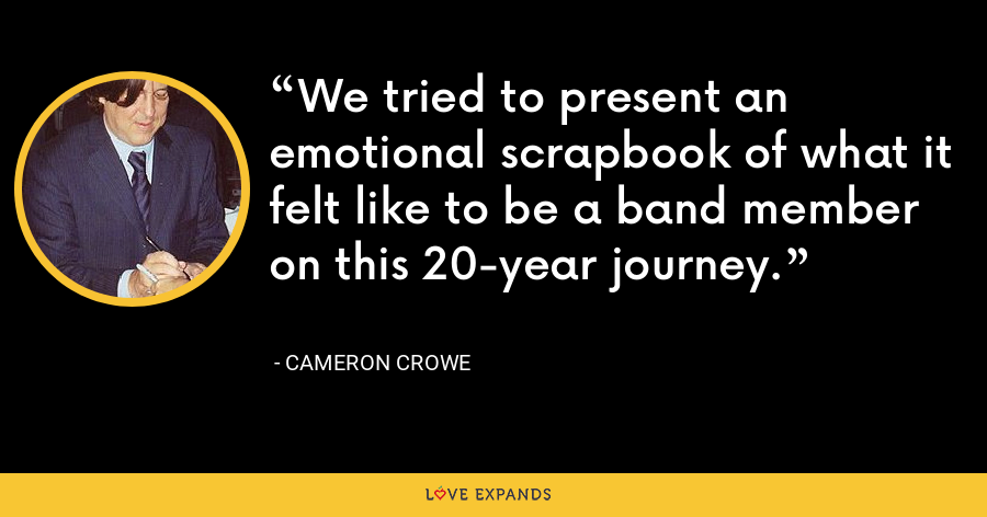 We tried to present an emotional scrapbook of what it felt like to be a band member on this 20-year journey. - Cameron Crowe