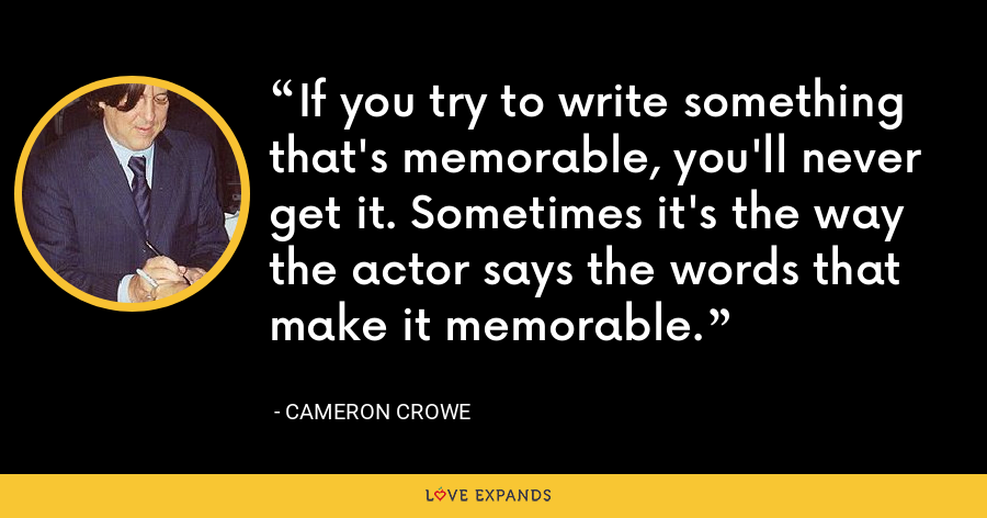 If you try to write something that's memorable, you'll never get it. Sometimes it's the way the actor says the words that make it memorable. - Cameron Crowe
