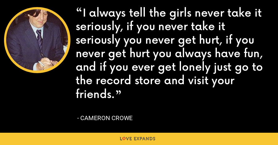 I always tell the girls never take it seriously, if you never take it seriously you never get hurt, if you never get hurt you always have fun, and if you ever get lonely just go to the record store and visit your friends. - Cameron Crowe