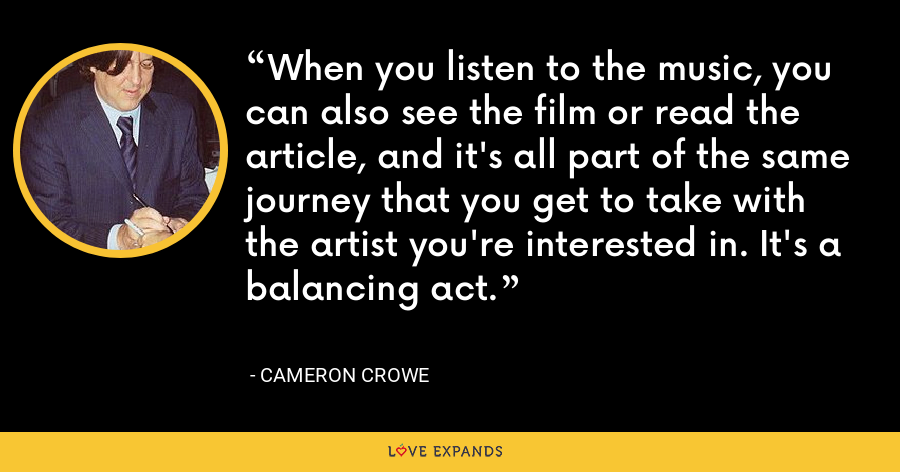 When you listen to the music, you can also see the film or read the article, and it's all part of the same journey that you get to take with the artist you're interested in. It's a balancing act. - Cameron Crowe