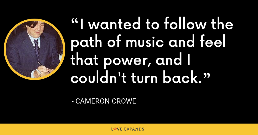I wanted to follow the path of music and feel that power, and I couldn't turn back. - Cameron Crowe