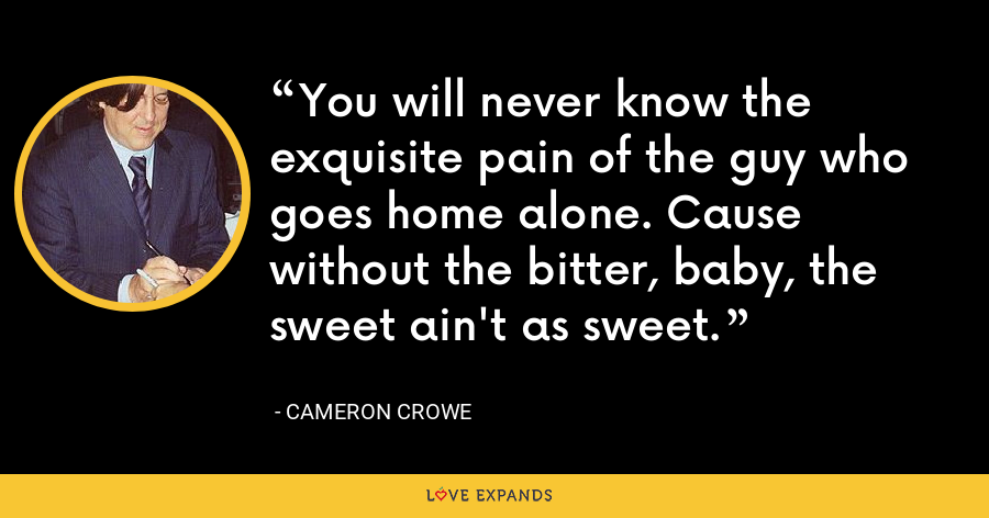 You will never know the exquisite pain of the guy who goes home alone. Cause without the bitter, baby, the sweet ain't as sweet. - Cameron Crowe