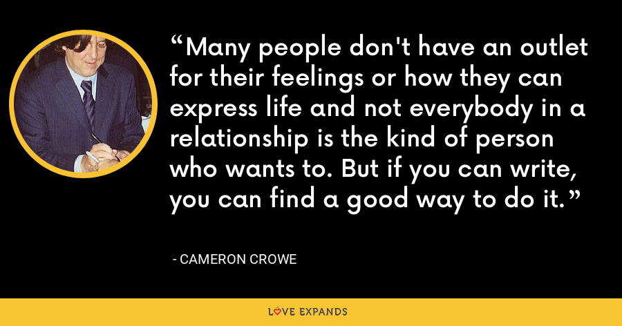 Many people don't have an outlet for their feelings or how they can express life and not everybody in a relationship is the kind of person who wants to. But if you can write, you can find a good way to do it. - Cameron Crowe