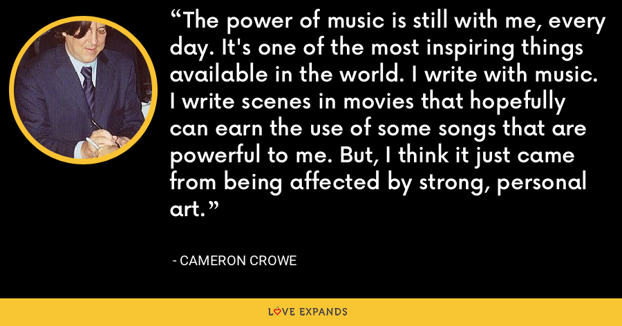 The power of music is still with me, every day. It's one of the most inspiring things available in the world. I write with music. I write scenes in movies that hopefully can earn the use of some songs that are powerful to me. But, I think it just came from being affected by strong, personal art. - Cameron Crowe