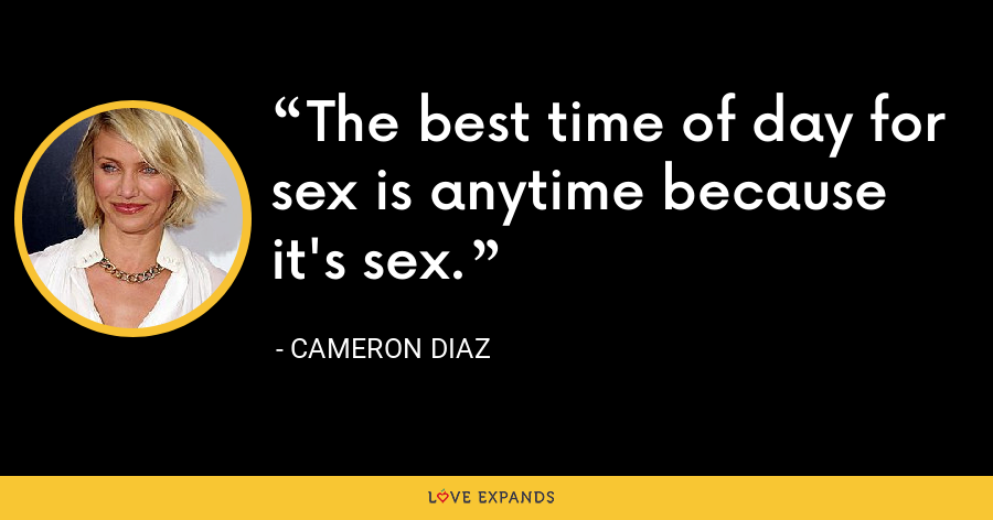 The best time of day for sex is anytime because it's sex. - Cameron Diaz