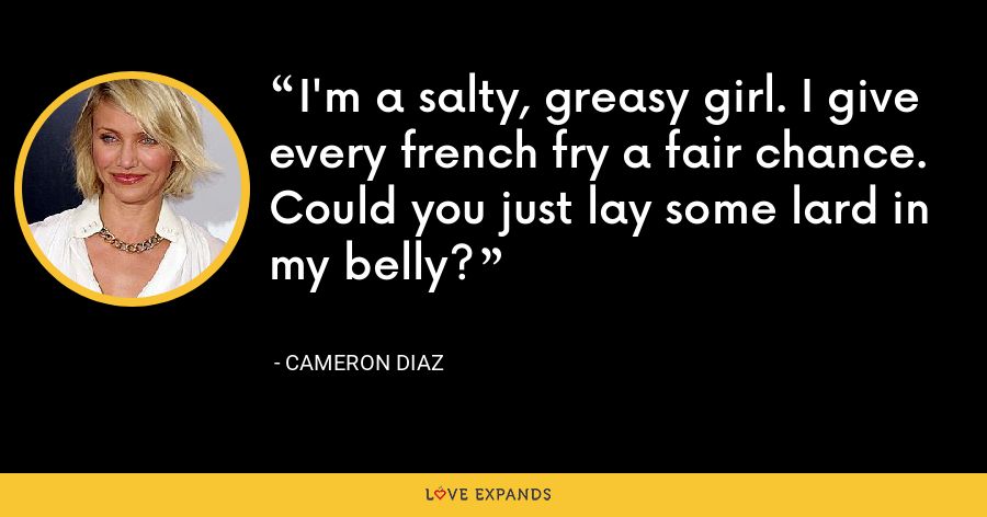 I'm a salty, greasy girl. I give every french fry a fair chance. Could you just lay some lard in my belly? - Cameron Diaz
