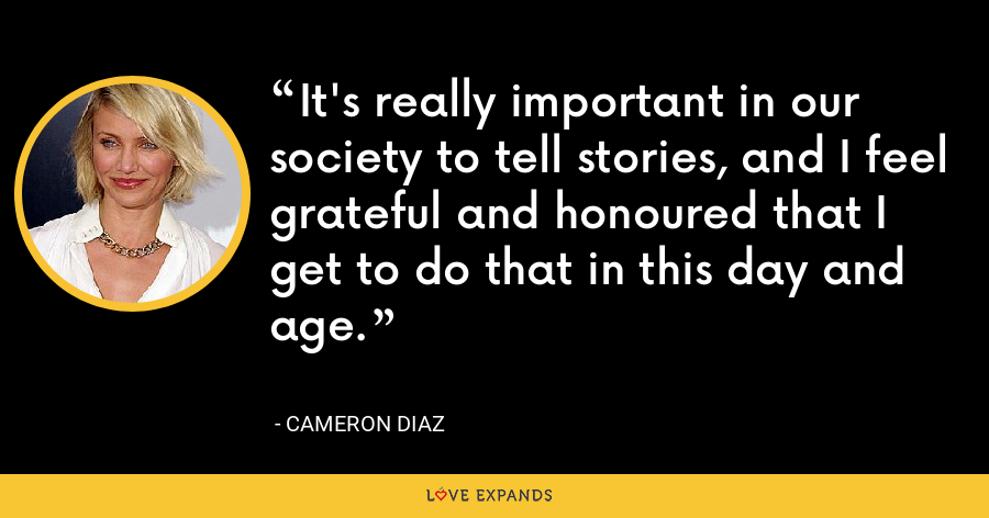 It's really important in our society to tell stories, and I feel grateful and honoured that I get to do that in this day and age. - Cameron Diaz