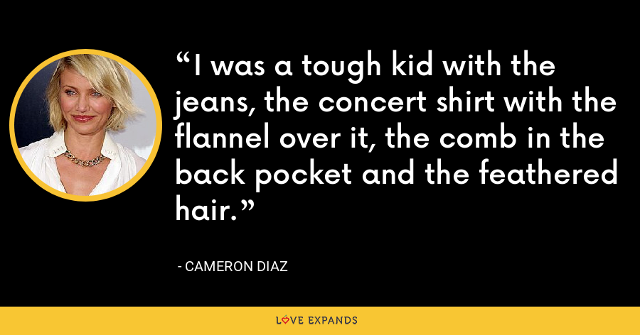I was a tough kid with the jeans, the concert shirt with the flannel over it, the comb in the back pocket and the feathered hair. - Cameron Diaz