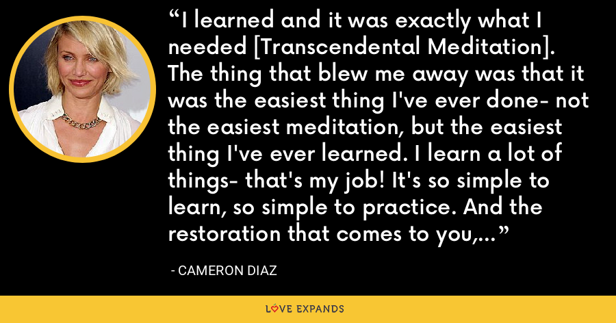 I learned and it was exactly what I needed [Transcendental Meditation]. The thing that blew me away was that it was the easiest thing I've ever done- not the easiest meditation, but the easiest thing I've ever learned. I learn a lot of things- that's my job! It's so simple to learn, so simple to practice. And the restoration that comes to you, the benefit across your life; it's changed everything. - Cameron Diaz