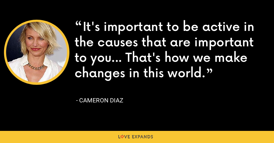 It's important to be active in the causes that are important to you... That's how we make changes in this world. - Cameron Diaz