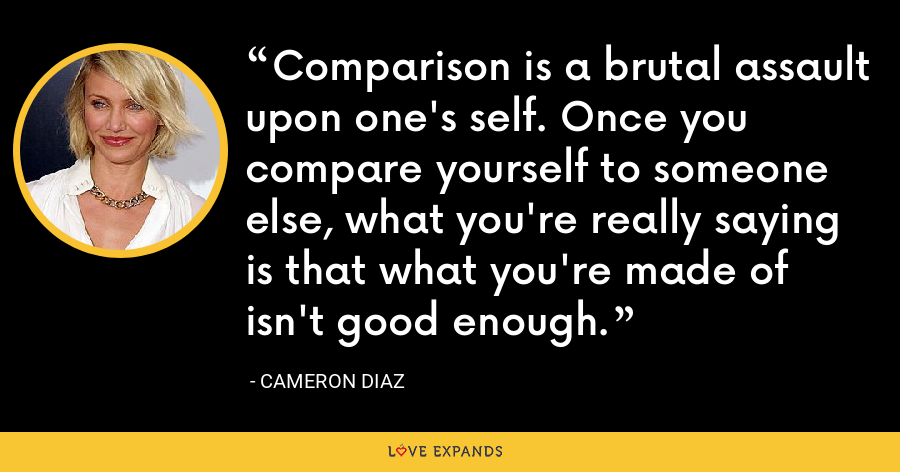 Comparison is a brutal assault upon one's self. Once you compare yourself to someone else, what you're really saying is that what you're made of isn't good enough. - Cameron Diaz