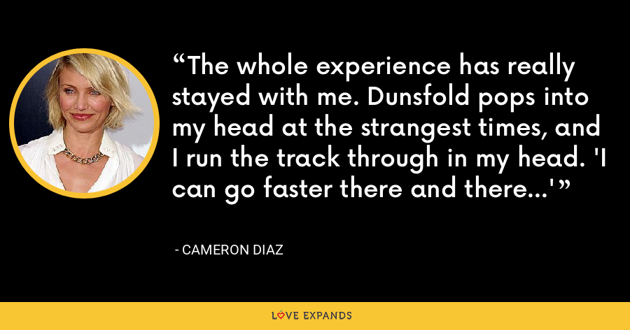 The whole experience has really stayed with me. Dunsfold pops into my head at the strangest times, and I run the track through in my head. 'I can go faster there and there...' - Cameron Diaz