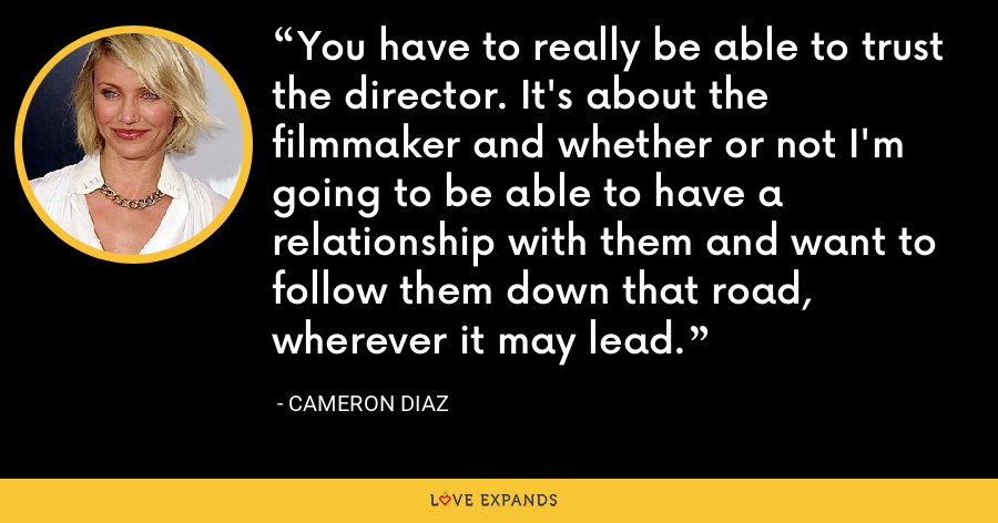 You have to really be able to trust the director. It's about the filmmaker and whether or not I'm going to be able to have a relationship with them and want to follow them down that road, wherever it may lead. - Cameron Diaz