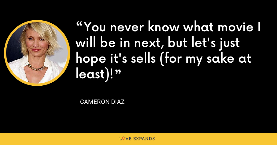 You never know what movie I will be in next, but let's just hope it's sells (for my sake at least)! - Cameron Diaz