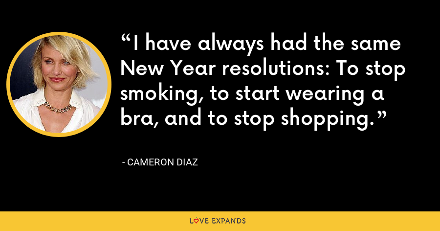 I have always had the same New Year resolutions: To stop smoking, to start wearing a bra, and to stop shopping. - Cameron Diaz
