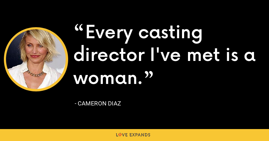 Every casting director I've met is a woman. - Cameron Diaz