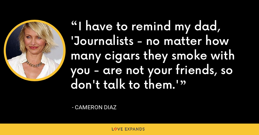 I have to remind my dad, 'Journalists - no matter how many cigars they smoke with you - are not your friends, so don't talk to them.' - Cameron Diaz