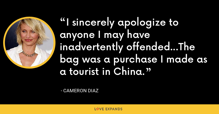 I sincerely apologize to anyone I may have inadvertently offended...The bag was a purchase I made as a tourist in China. - Cameron Diaz