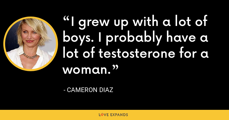 I grew up with a lot of boys. I probably have a lot of testosterone for a woman. - Cameron Diaz