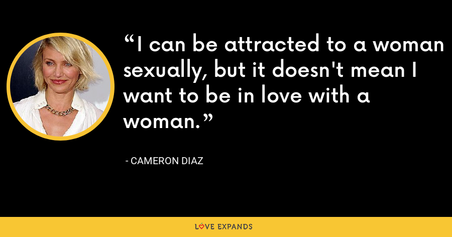 I can be attracted to a woman sexually, but it doesn't mean I want to be in love with a woman. - Cameron Diaz