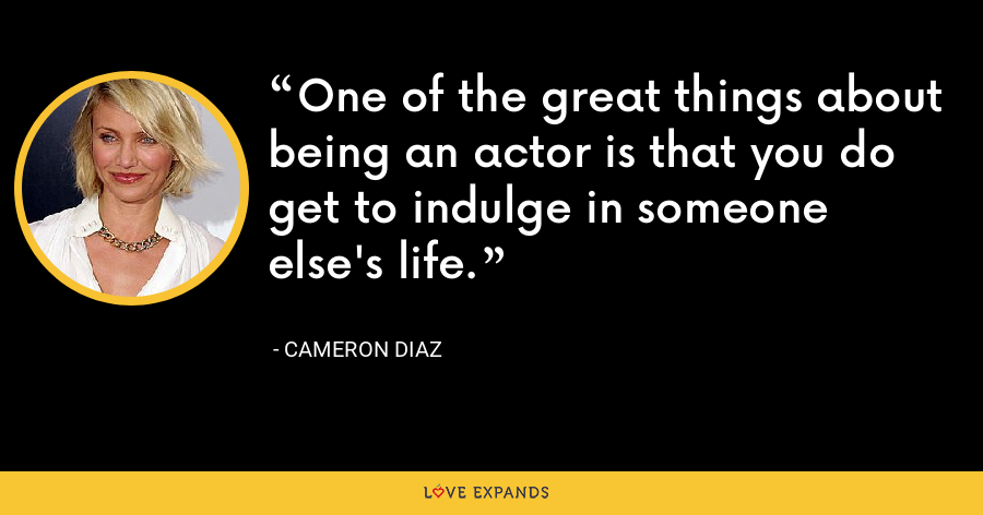 One of the great things about being an actor is that you do get to indulge in someone else's life. - Cameron Diaz
