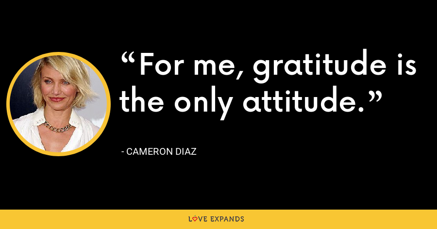 For me, gratitude is the only attitude. - Cameron Diaz
