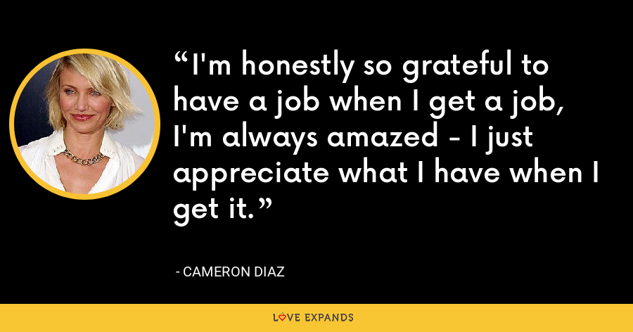 I'm honestly so grateful to have a job when I get a job, I'm always amazed - I just appreciate what I have when I get it. - Cameron Diaz