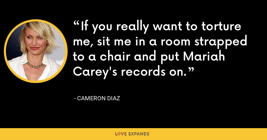 If you really want to torture me, sit me in a room strapped to a chair and put Mariah Carey's records on. - Cameron Diaz