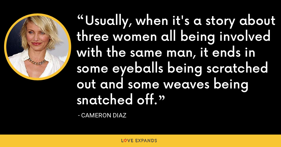 Usually, when it's a story about three women all being involved with the same man, it ends in some eyeballs being scratched out and some weaves being snatched off. - Cameron Diaz