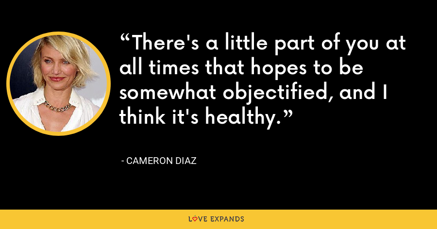 There's a little part of you at all times that hopes to be somewhat objectified, and I think it's healthy. - Cameron Diaz