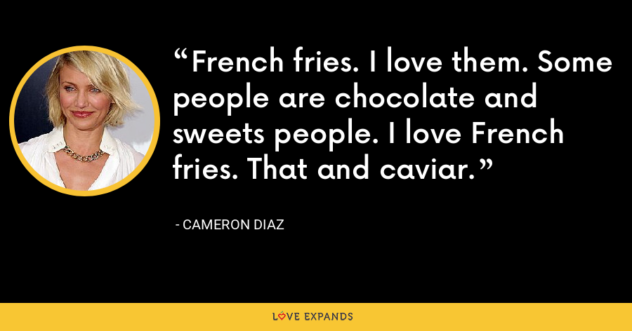 French fries. I love them. Some people are chocolate and sweets people. I love French fries. That and caviar. - Cameron Diaz