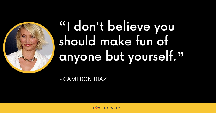 I don't believe you should make fun of anyone but yourself. - Cameron Diaz