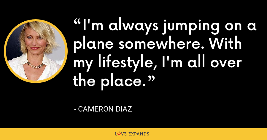 I'm always jumping on a plane somewhere. With my lifestyle, I'm all over the place. - Cameron Diaz