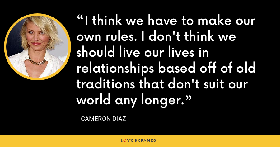 I think we have to make our own rules. I don't think we should live our lives in relationships based off of old traditions that don't suit our world any longer. - Cameron Diaz