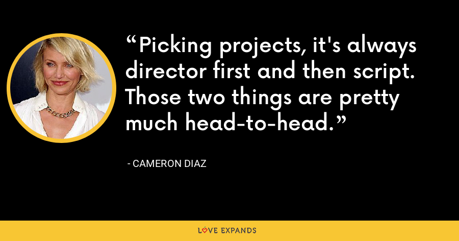 Picking projects, it's always director first and then script. Those two things are pretty much head-to-head. - Cameron Diaz