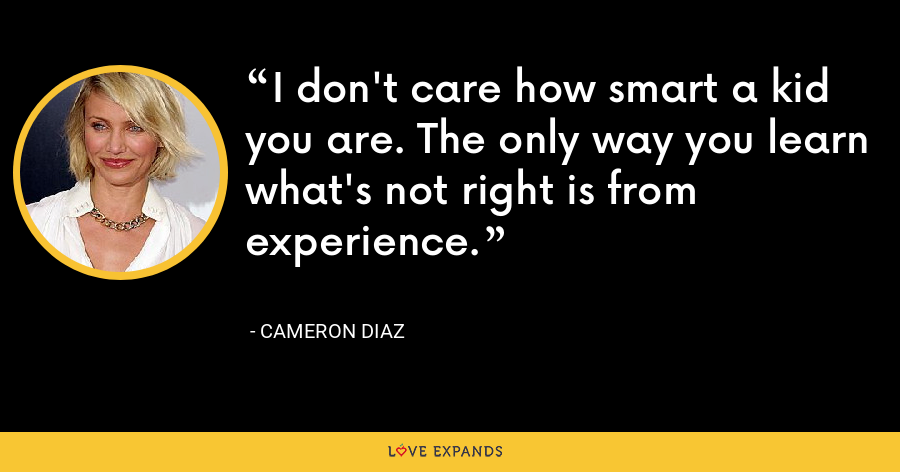 I don't care how smart a kid you are. The only way you learn what's not right is from experience. - Cameron Diaz