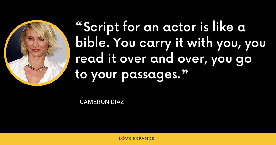 Script for an actor is like a bible. You carry it with you, you read it over and over, you go to your passages. - Cameron Diaz