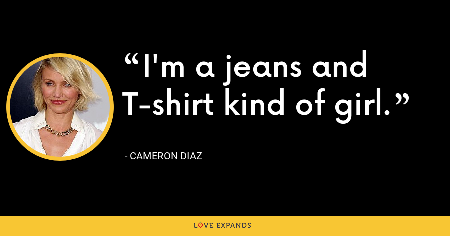 I'm a jeans and T-shirt kind of girl. - Cameron Diaz