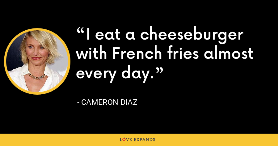 I eat a cheeseburger with French fries almost every day. - Cameron Diaz