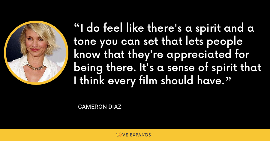 I do feel like there's a spirit and a tone you can set that lets people know that they're appreciated for being there. It's a sense of spirit that I think every film should have. - Cameron Diaz