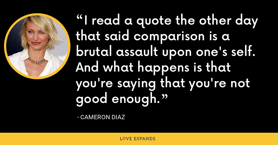 I read a quote the other day that said comparison is a brutal assault upon one's self. And what happens is that you're saying that you're not good enough. - Cameron Diaz