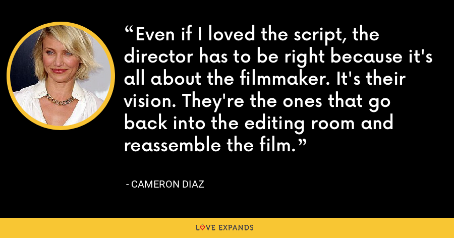 Even if I loved the script, the director has to be right because it's all about the filmmaker. It's their vision. They're the ones that go back into the editing room and reassemble the film. - Cameron Diaz
