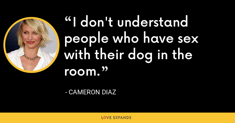 I don't understand people who have sex with their dog in the room. - Cameron Diaz