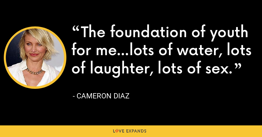 The foundation of youth for me...lots of water, lots of laughter, lots of sex. - Cameron Diaz