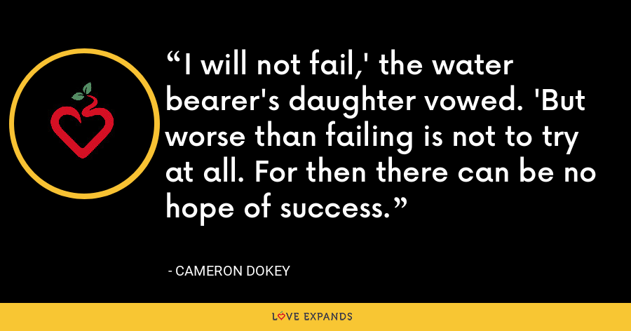 I will not fail,' the water bearer's daughter vowed. 'But worse than failing is not to try at all. For then there can be no hope of success. - Cameron Dokey