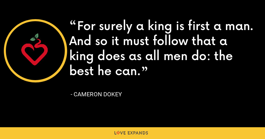 For surely a king is first a man. And so it must follow that a king does as all men do: the best he can. - Cameron Dokey