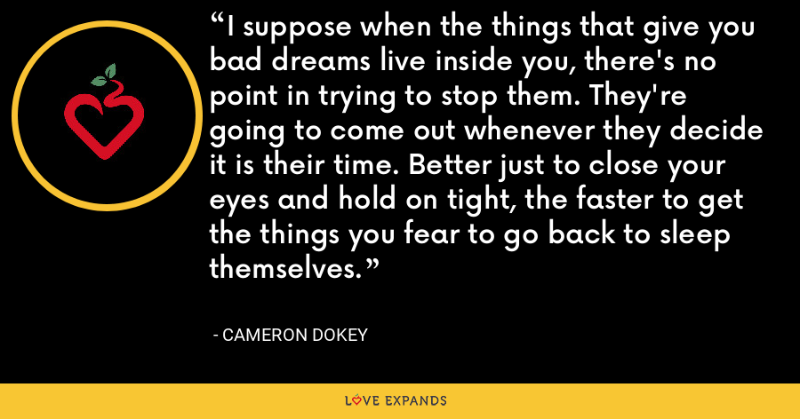 I suppose when the things that give you bad dreams live inside you, there's no point in trying to stop them. They're going to come out whenever they decide it is their time. Better just to close your eyes and hold on tight, the faster to get the things you fear to go back to sleep themselves. - Cameron Dokey